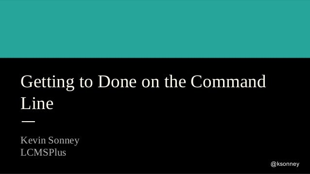 Getting to Done on the Command Line Kevin Sonney LCMSPlus @ksonney