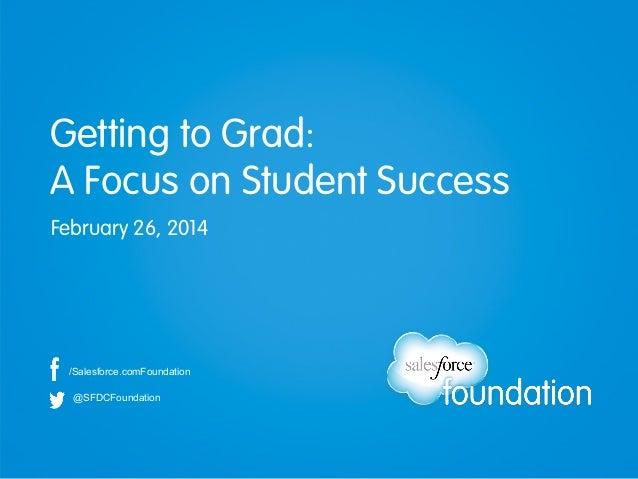 Getting to Grad: A Focus on Student Success February 26, 2014  /Salesforce.comFoundation @SFDCFoundation