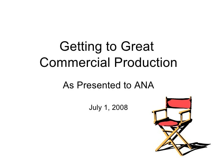 Getting to Great  Commercial Production As Presented to ANA July 1, 2008