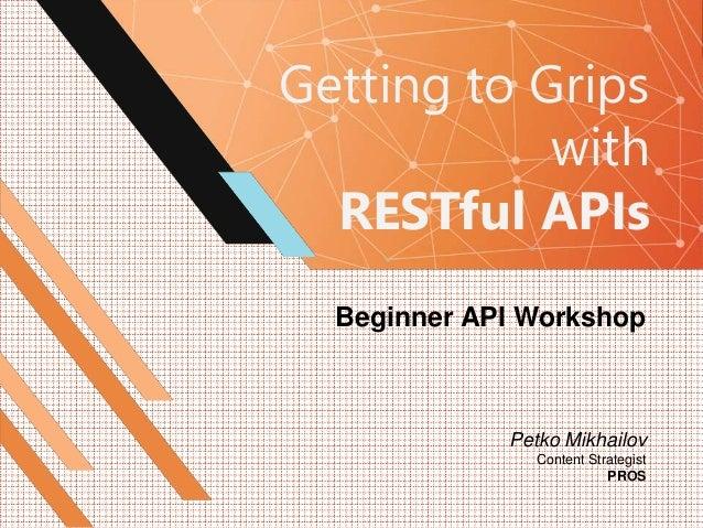 Getting to Grips with RESTful APIs Beginner API Workshop Petko Mikhailov Content Strategist PROS