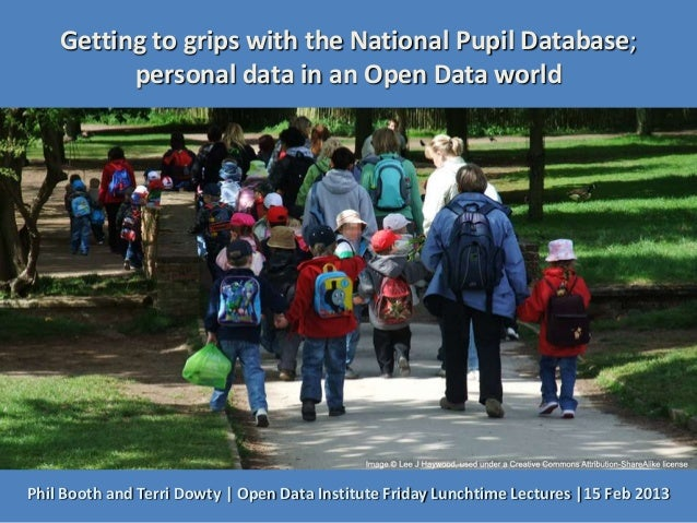 Getting to grips with the National Pupil Database;          personal data in an Open Data worldPhil Booth and Terri Dowty ...
