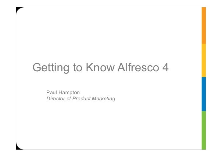 Getting to Know Alfresco 4  Paul Hampton  Director of Product Marketing