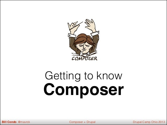 Getting to know Composer Bill Condo @mavrck Drupal Camp Ohio 2013Composer + Drupal