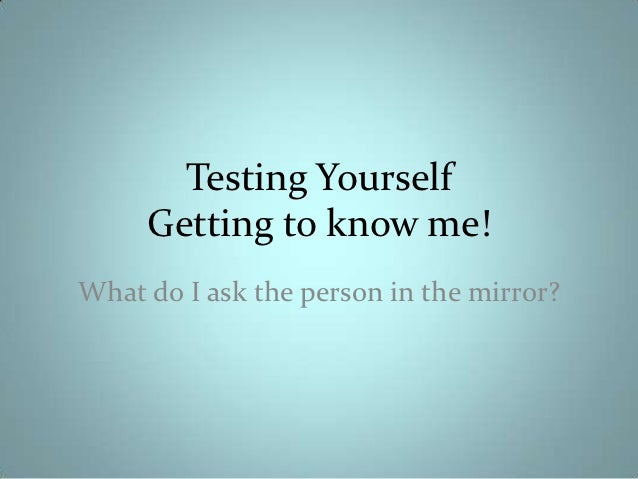 Testing Yourself     Getting to know me!What do I ask the person in the mirror?