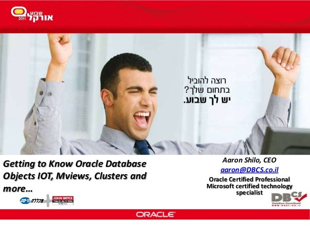 Getting to Know Oracle DatabaseObjects IOT, Mviews, Clusters andmore…Aaron Shilo, CEOaaron@DBCS.co.ilOracle Certified Prof...