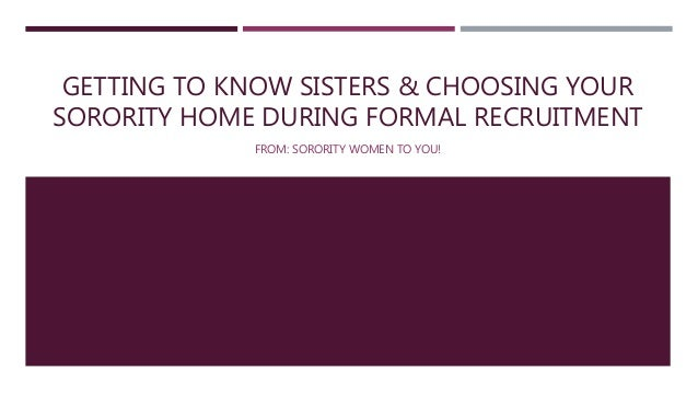 GETTING TO KNOW SISTERS & CHOOSING YOUR SORORITY HOME DURING FORMAL RECRUITMENT FROM: SORORITY WOMEN TO YOU!