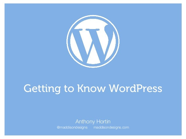 Anthony Hortin @maddisondesigns maddisondesigns.com Getting to Know WordPress