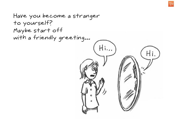 So, next time you look      in the mirror,     take some time     to get to know the person you see...