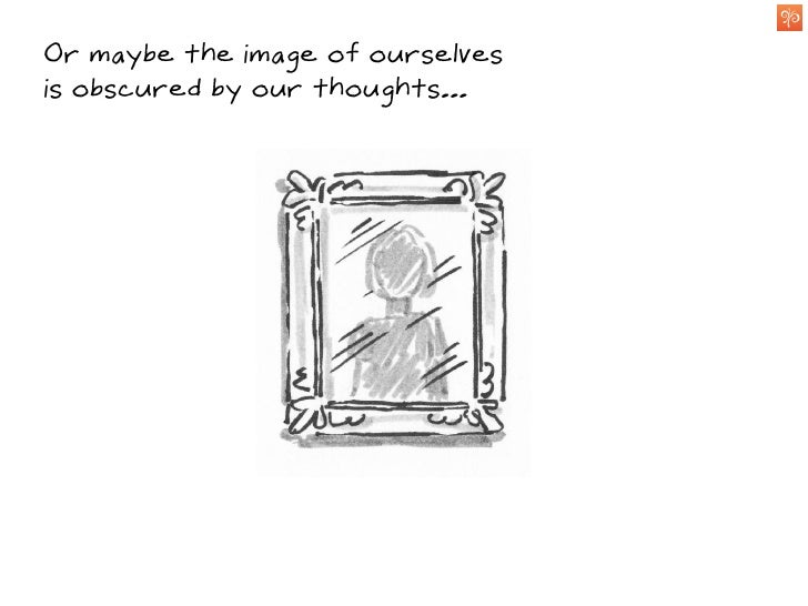 Or maybe the image of ourselves is obscured by our thoughts...