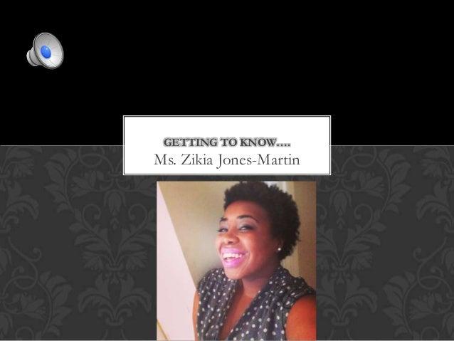 GETTING TO KNOW….  Ms. Zikia Jones-Martin