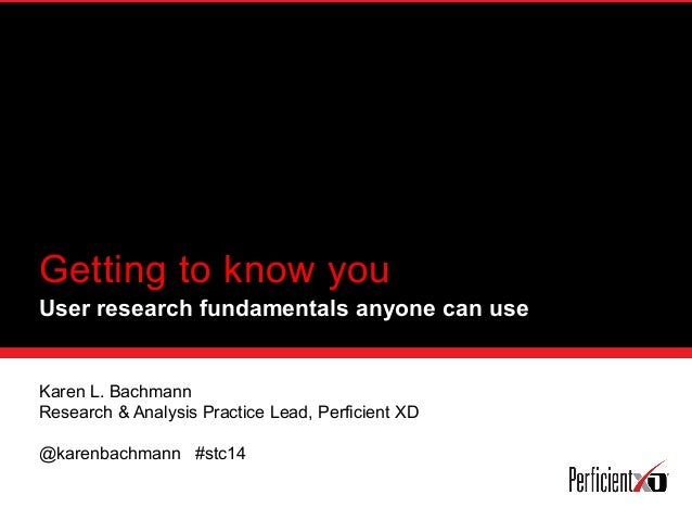 Getting to know you User research fundamentals anyone can use Karen L. Bachmann Research & Analysis Practice Lead, Perfici...