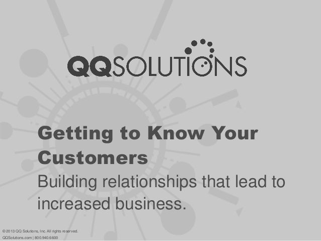 Getting to Know Your Customers Building relationships that lead to increased business. © 2013 QQ Solutions, Inc. All right...