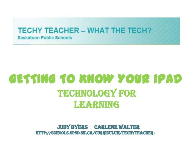 GETTING TO KNOW YOUR iPAD            Technology For               Learning           Judy Byers      Carlene Walter   http...