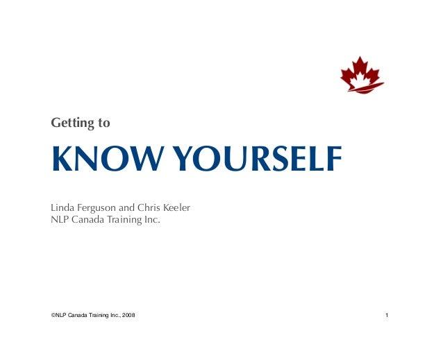 Getting to  KNOW YOURSELF Linda Ferguson and Chris Keeler NLP Canada Training Inc.   ©NLP Canada Training Inc., 2008    1