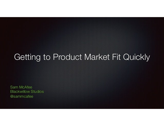 Getting to Product Market Fit Quickly Sam McAfee Blackwillow Studios @sammcafee