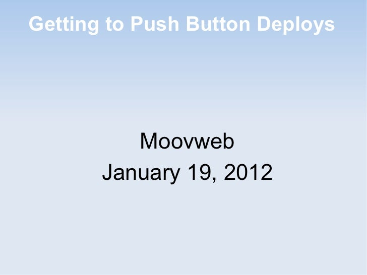 Getting to Push Button Deploys          Moovweb       January 19, 2012