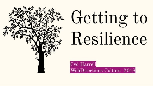 Getting to Resilience Cyd Harrell WebDirections Culture 2018