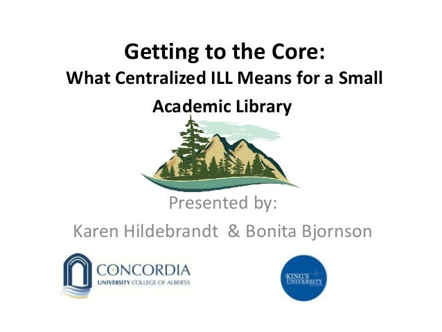 Getting to the Core: What Centralized ILL Means for a Small Academic Library Presented by: Karen Hildebrandt & Bonita Bjor...