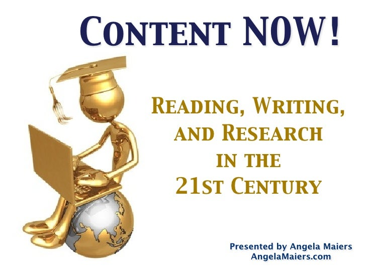 Content NOW!     Reading, Writing,      and Research         in the      21st Century           Presented by Angela Maiers...