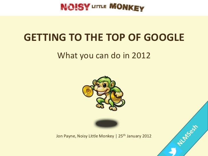 GETTING TO THE TOP OF GOOGLE     What you can do in 2012     Jon Payne, Noisy Little Monkey | 25th January 2012