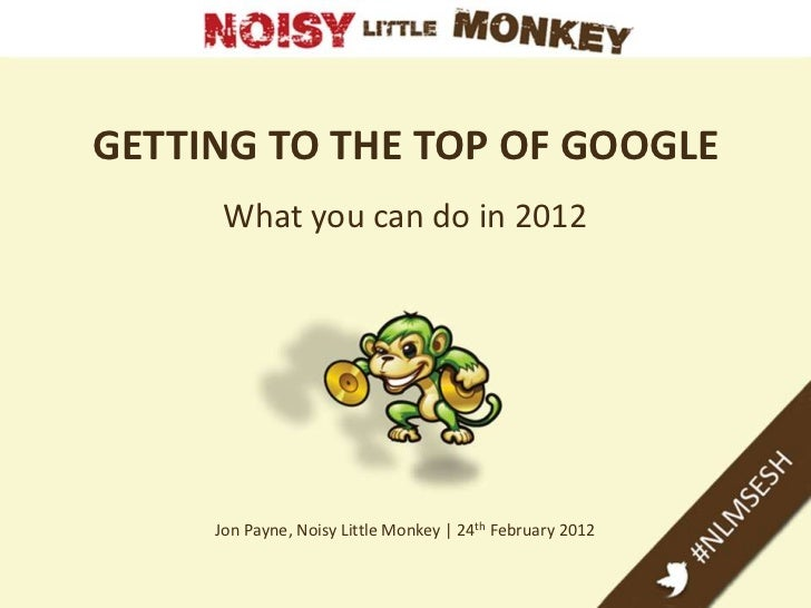 GETTING TO THE TOP OF GOOGLE     What you can do in 2012     Jon Payne, Noisy Little Monkey | 24th February 2012