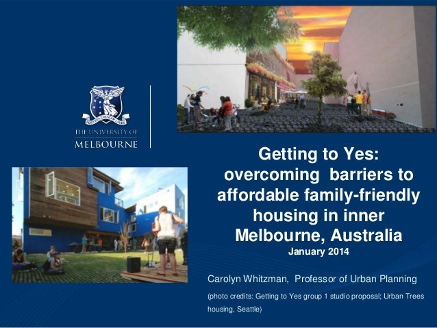 Getting to Yes: overcoming barriers to affordable family-friendly housing in inner Melbourne, Australia January 2014 Carol...