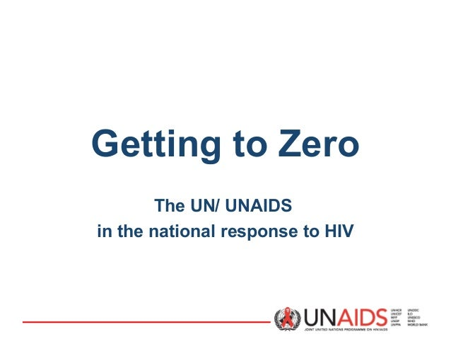 Getting to Zero The UN/ UNAIDS in the national response to HIV