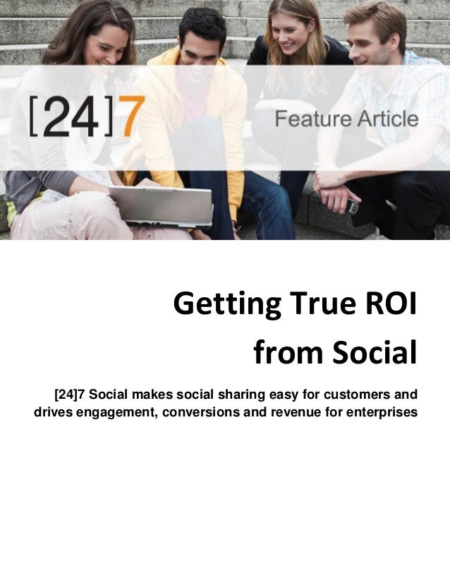 Getting True ROI from Social [24]7 Social makes social sharing easy for customers and drives engagement, conversions and r...