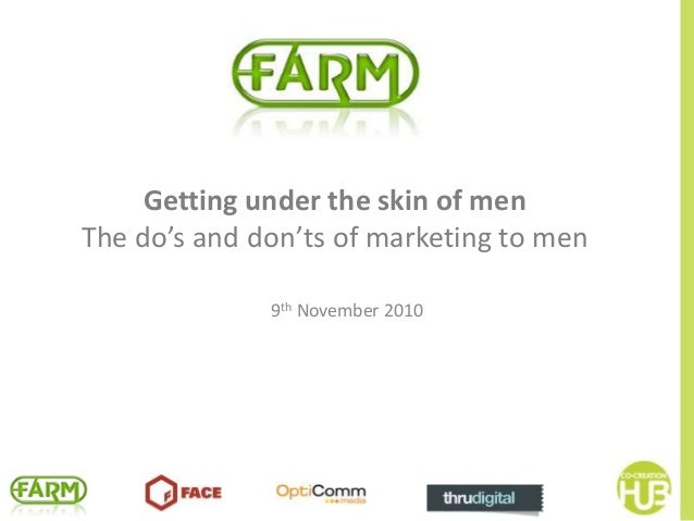 Getting under the skin of men The do's and don'ts of marketing to men 9th November 2010