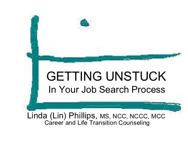 GETTING UNSTUCK      In Your Job Search ProcessLinda (Lin) Phillips, MS, NCC, NCCC, MCC     Career and Life Transition Cou...