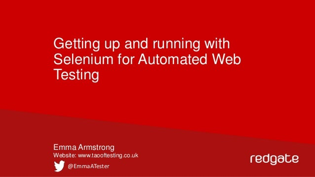 Getting up and running with Selenium for Automated Web Testing  Emma Armstrong Website: www.taooftesting.co.uk  @EmmaATest...