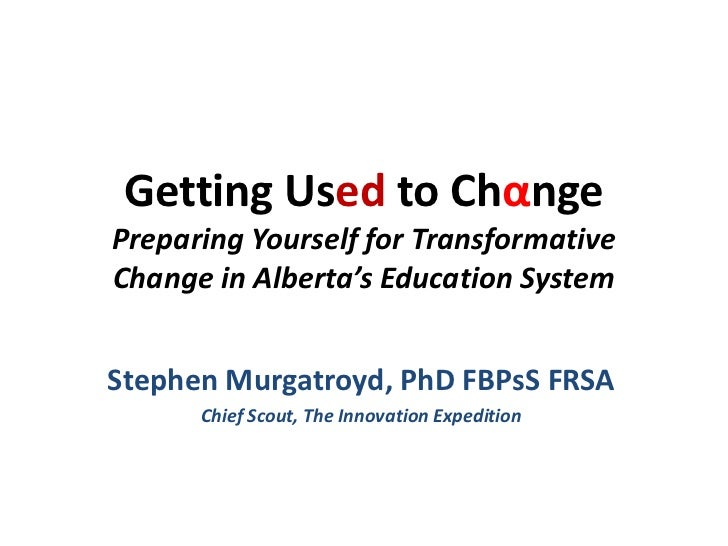 Getting Used to ChαngePreparing Yourself for TransformativeChange in Alberta's Education SystemStephen Murgatroyd, PhD FBP...