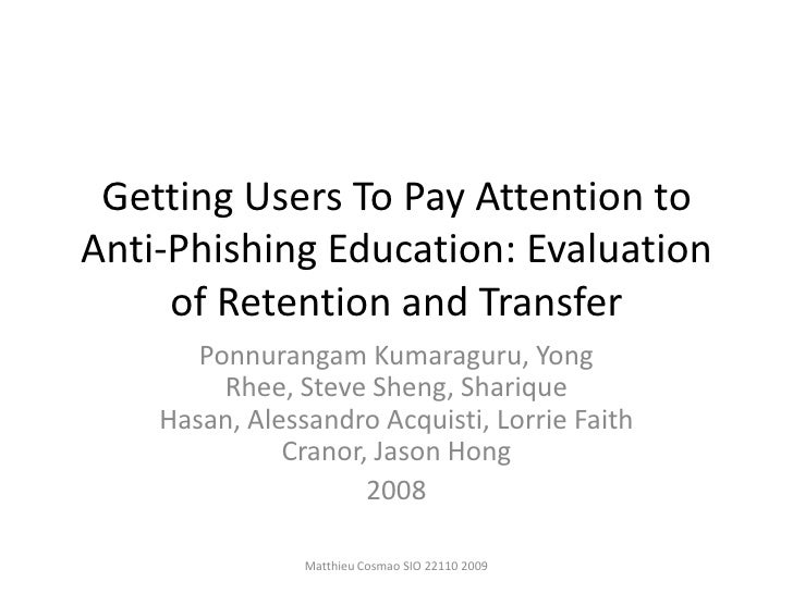 GettingUsers To Pay Attention to Anti-Phishing Education: Evaluation of Retention and Transfer<br />PonnurangamKumaraguru,...