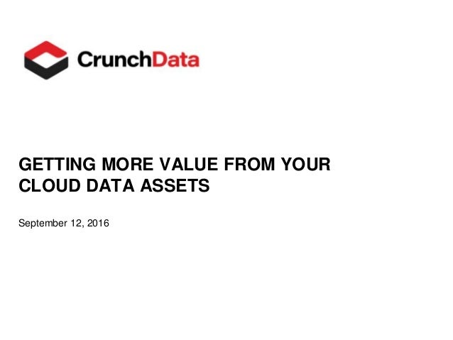 GETTING MORE VALUE FROM YOUR CLOUD DATA ASSETS September 12, 2016