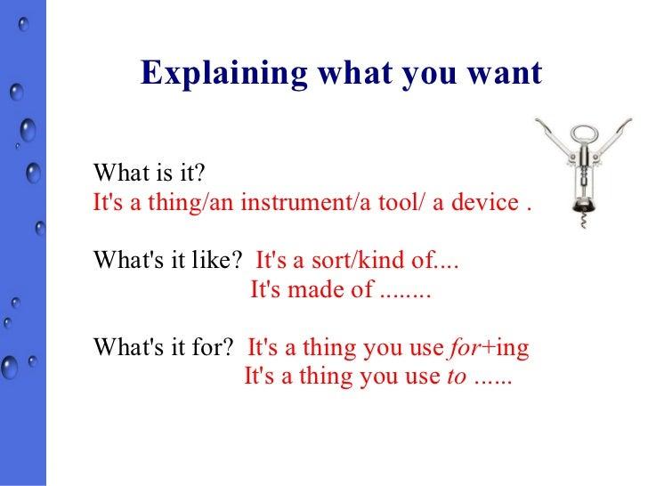Explaining what you want <ul><li>What is it? </li></ul>It's a thing/an instrument/a tool/ a device ..... <ul><li>What's it...
