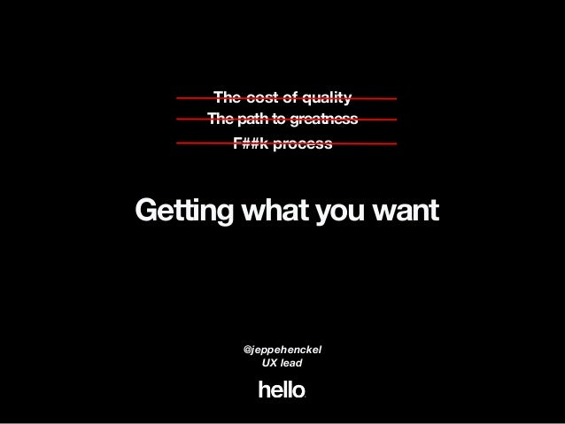 The path to greatness The cost of quality F##k process Getting what you want @jeppehenckel UX lead