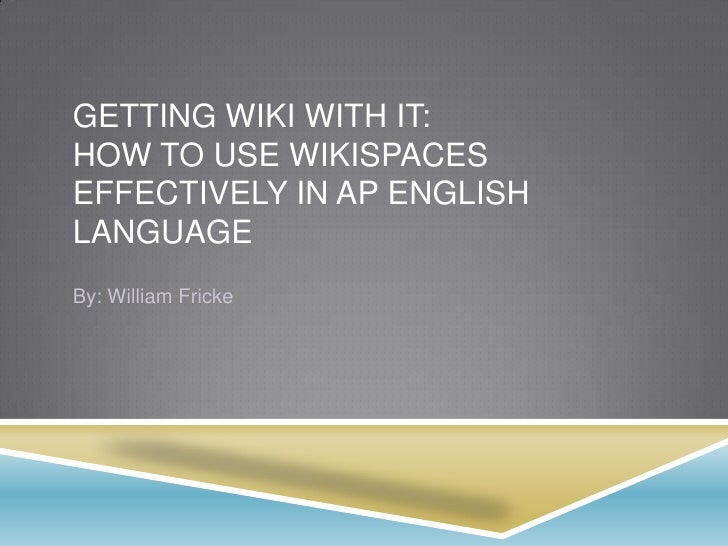 GETTING WIKI WITH IT:HOW TO USE WIKISPACESEFFECTIVELY IN AP ENGLISHLANGUAGEBy: William Fricke