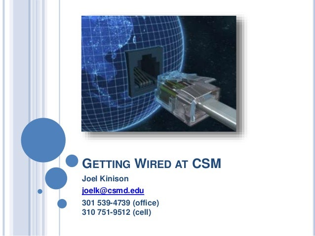 GETTING WIRED AT CSM Joel Kinison joelk@csmd.edu 301 539-4739 (office) 310 751-9512 (cell)