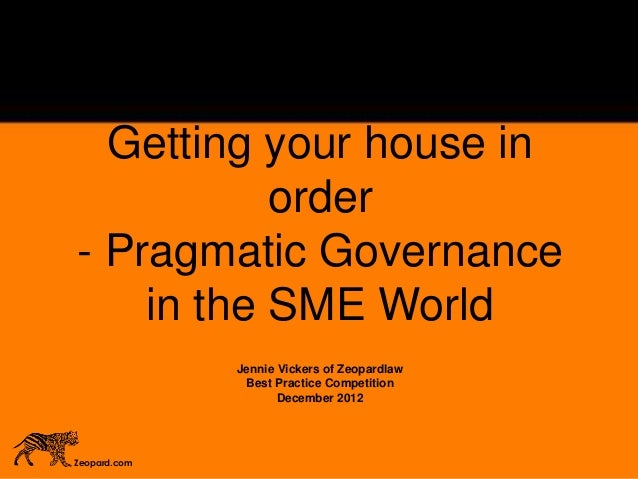 Getting your house in order - Pragmatic Governance in the SME World Jennie Vickers of Zeopardlaw Best Practice Competition...