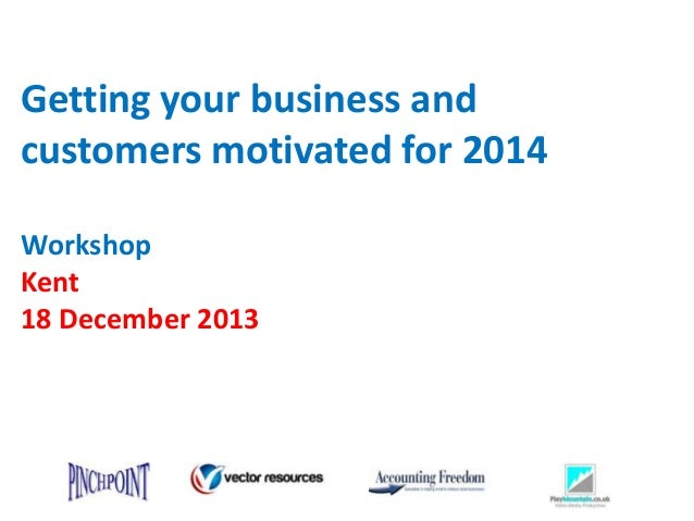 Getting your business and customers motivated for 2014 Workshop Kent 18 December 2013