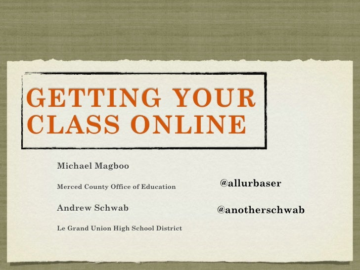 GETTING YOURCLASS ONLINE Michael Magboo Merced County Office of Education     @allurbaser Andrew Schwab                   ...