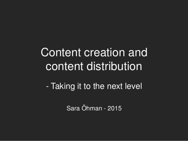 Content creation and content distribution - Taking it to the next level Sara Öhman - 2015