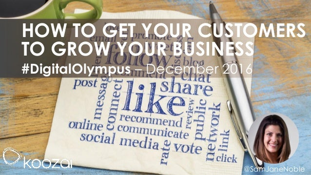 @SamJaneNoble #DigitalOlympus – December 2016 HOW TO GET YOUR CUSTOMERS TO GROW YOUR BUSINESS