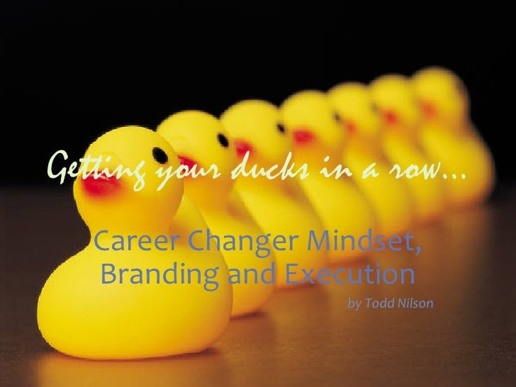 Getting your ducks in a row...   Career Changer Mindset,    Branding and Execution                            ...