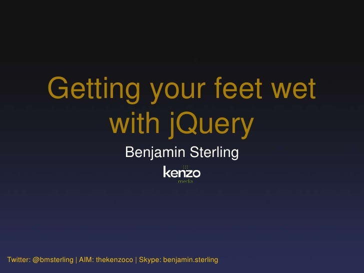 Getting your feet wet                  with jQuery                                     Benjamin Sterling     Twitter: @bms...