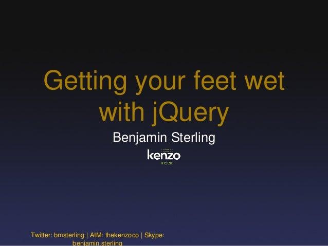 Getting your feet wet with jQuery Benjamin Sterling Twitter: bmsterling | AIM: thekenzoco | Skype: benjamin.sterling