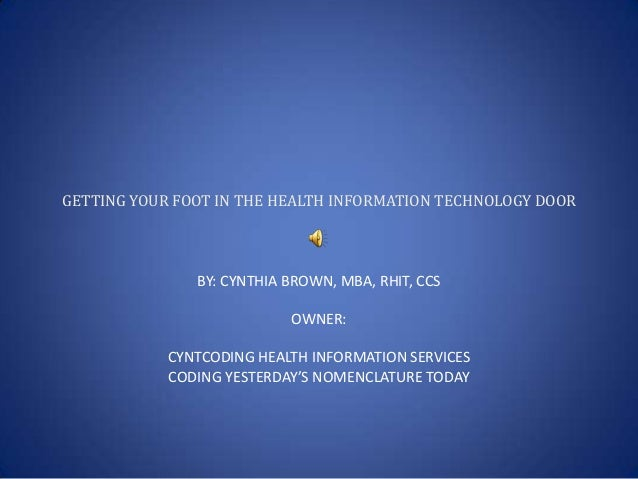 GETTING YOUR FOOT IN THE HEALTH INFORMATION TECHNOLOGY DOOR  BY: CYNTHIA BROWN, MBA, RHIT, CCS OWNER: CYNTCODING HEALTH IN...