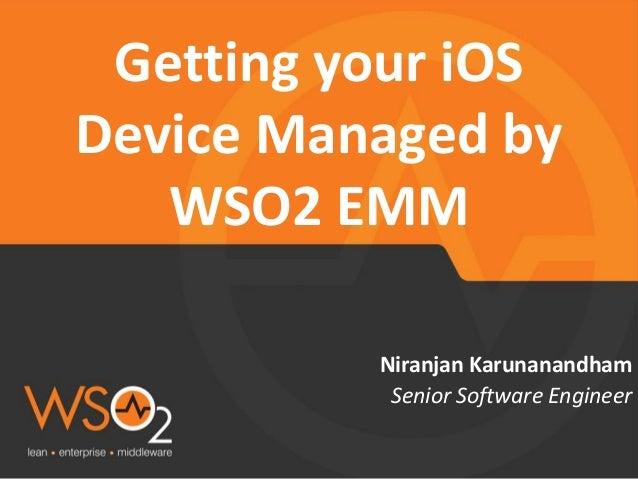 Senior Software Engineer  Niranjan Karunanandham  Getting your iOS Device Managed by WSO2 EMM