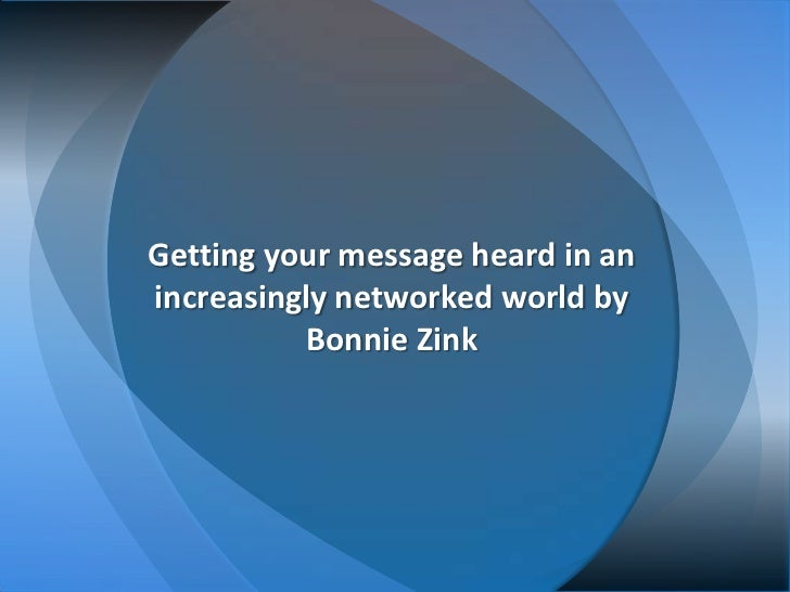 Getting your message heard in anincreasingly networked world by          Bonnie Zink