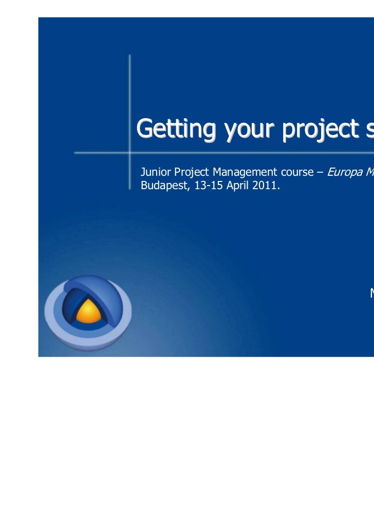 Getting your project startedJunior Project Management course – Europa Media TrainingsBudapest, 13-15 April 2011.          ...